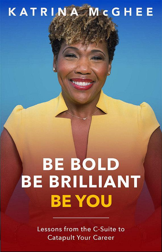 """Katrina McGhee's upcoming bookis entitled, """"Be Bold. Be Brilliant. Be You. Lessons from the C-Suite to Catapult Your Career."""""""